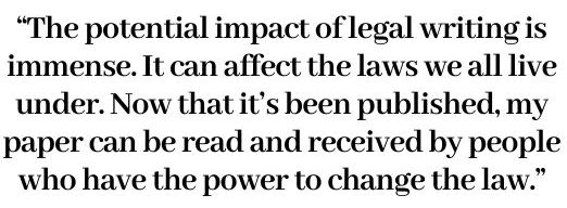 The potential impact of legal writing is immense. It can affect the laws we all live under. Now that it's been published, my paper can be read and received by people who have the power to change the law.